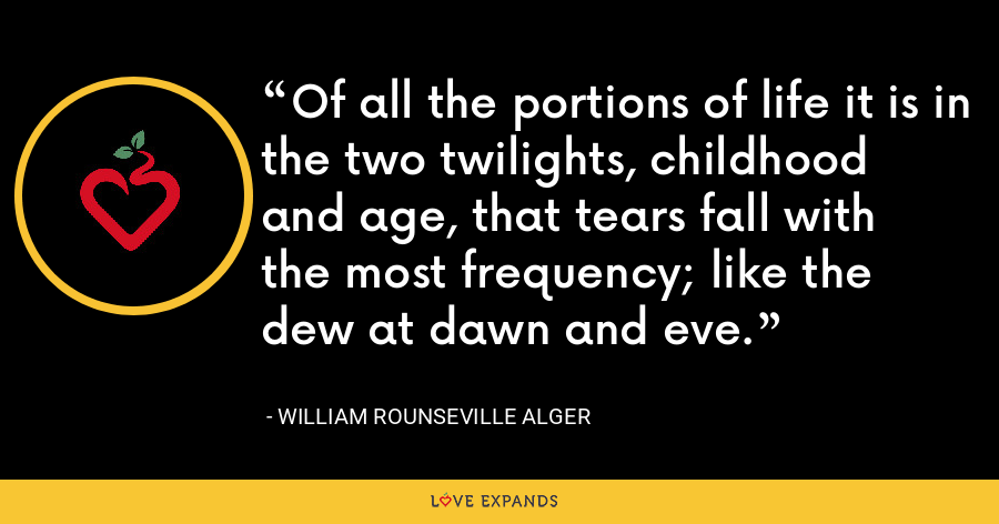 Of all the portions of life it is in the two twilights, childhood and age, that tears fall with the most frequency; like the dew at dawn and eve. - William Rounseville Alger
