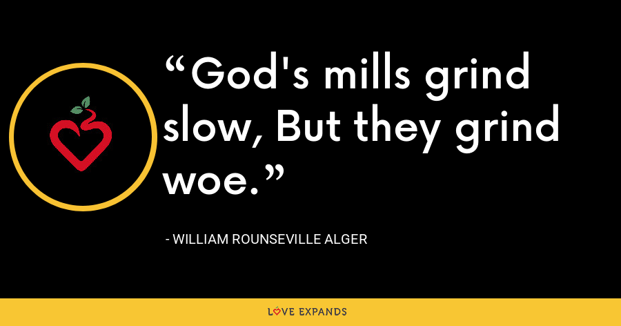 God's mills grind slow, But they grind woe. - William Rounseville Alger