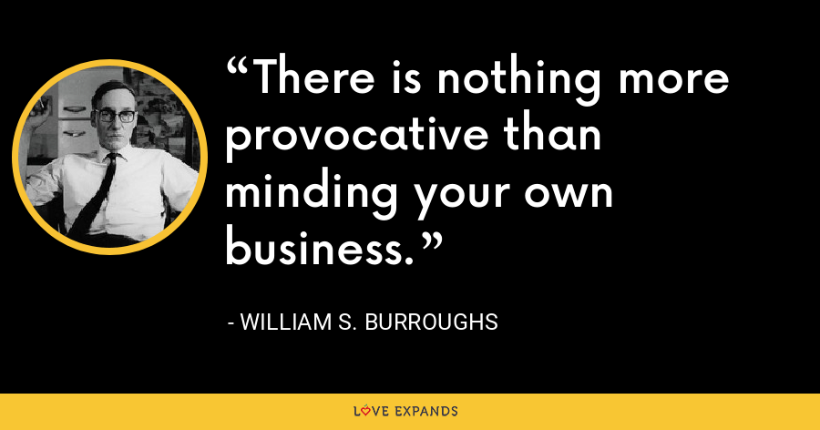 There is nothing more provocative than minding your own business. - William S. Burroughs