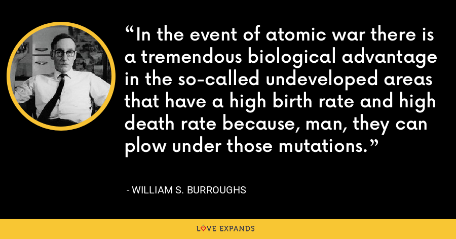 In the event of atomic war there is a tremendous biological advantage in the so-called undeveloped areas that have a high birth rate and high death rate because, man, they can plow under those mutations. - William S. Burroughs