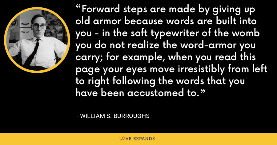 Forward steps are made by giving up old armor because words are built into you - in the soft typewriter of the womb you do not realize the word-armor you carry; for example, when you read this page your eyes move irresistibly from left to right following the words that you have been accustomed to. - William S. Burroughs