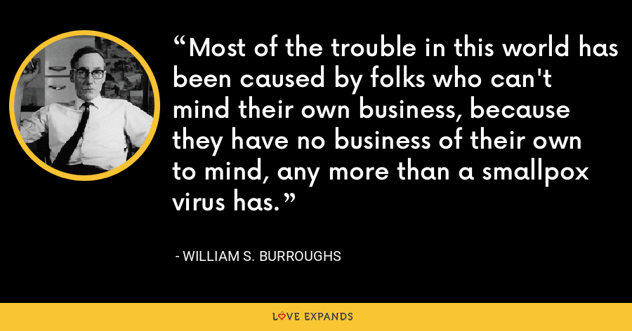 Most of the trouble in this world has been caused by folks who can't mind their own business, because they have no business of their own to mind, any more than a smallpox virus has. - William S. Burroughs
