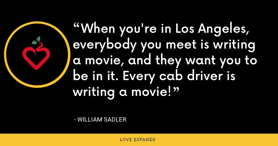 When you're in Los Angeles, everybody you meet is writing a movie, and they want you to be in it. Every cab driver is writing a movie! - William Sadler