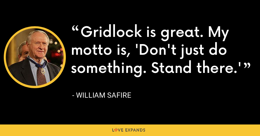 Gridlock is great. My motto is, 'Don't just do something. Stand there.' - William Safire