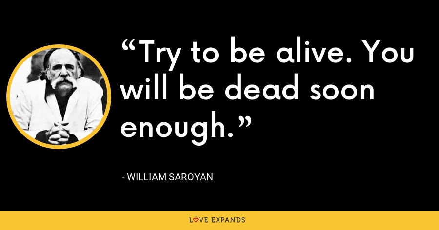 Try to be alive. You will be dead soon enough. - William Saroyan