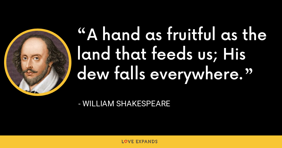 A hand as fruitful as the land that feeds us; His dew falls everywhere. - William Shakespeare