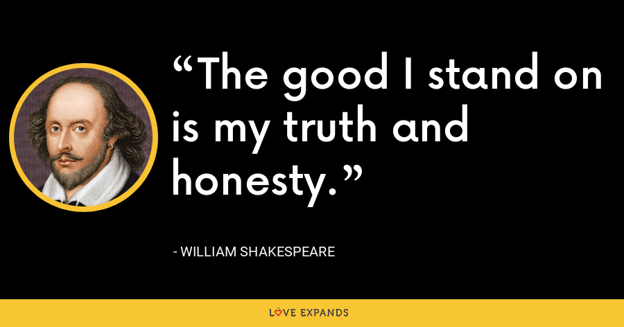 The good I stand on is my truth and honesty. - William Shakespeare