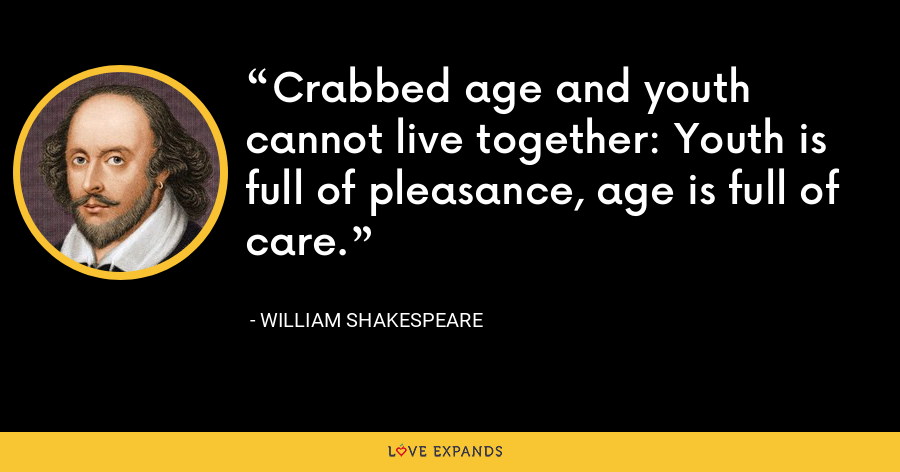 Crabbed age and youth cannot live together: Youth is full of pleasance, age is full of care. - William Shakespeare