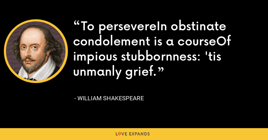 To persevereIn obstinate condolement is a courseOf impious stubbornness: 'tis unmanly grief. - William Shakespeare