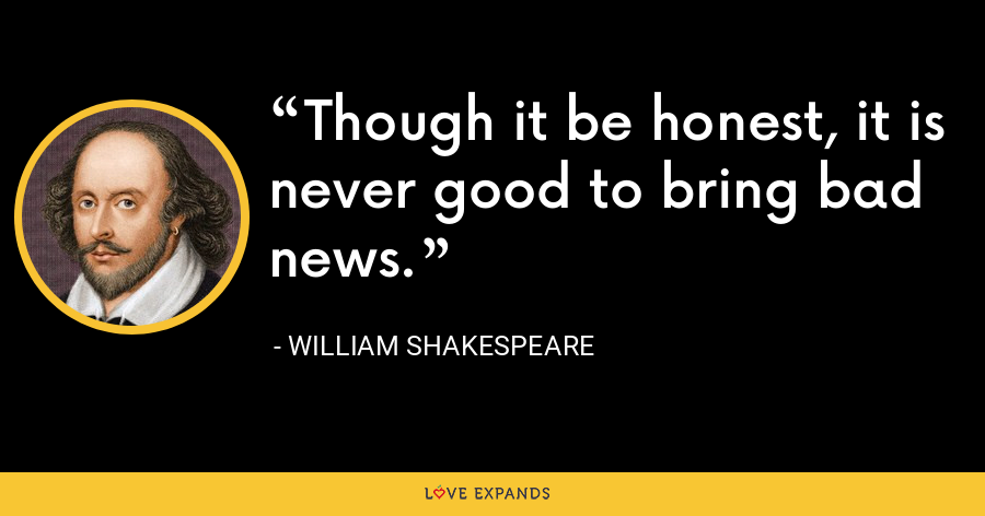 Though it be honest, it is never good to bring bad news. - William Shakespeare