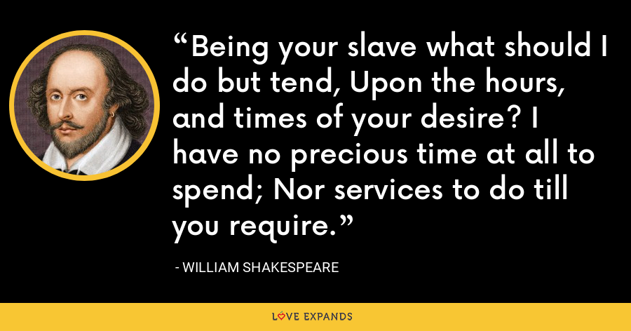 Being your slave what should I do but tend, Upon the hours, and times of your desire? I have no precious time at all to spend; Nor services to do till you require. - William Shakespeare