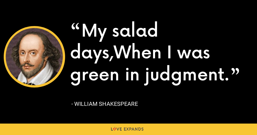 My salad days,When I was green in judgment. - William Shakespeare