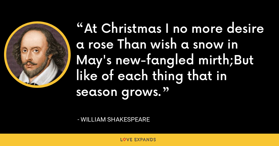 At Christmas I no more desire a rose Than wish a snow in May's new-fangled mirth;But like of each thing that in season grows. - William Shakespeare