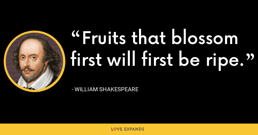 Fruits that blossom first will first be ripe. - William Shakespeare
