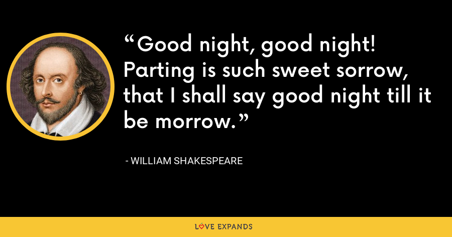 Good night, good night! Parting is such sweet sorrow, that I shall say good night till it be morrow. - William Shakespeare