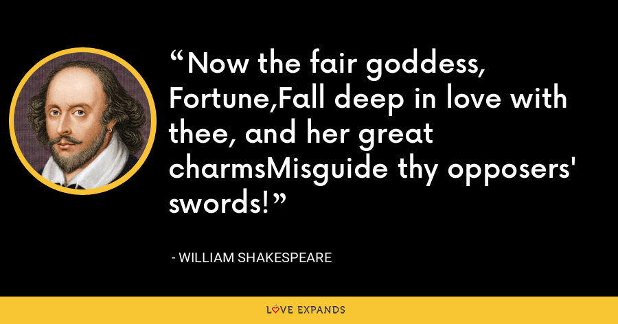 Now the fair goddess, Fortune,Fall deep in love with thee, and her great charmsMisguide thy opposers' swords! - William Shakespeare