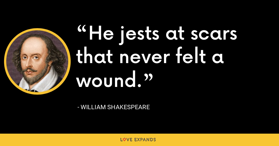 He jests at scars that never felt a wound. - William Shakespeare