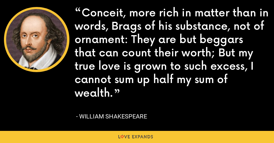 Conceit, more rich in matter than in words, Brags of his substance, not of ornament: They are but beggars that can count their worth; But my true love is grown to such excess, I cannot sum up half my sum of wealth. - William Shakespeare