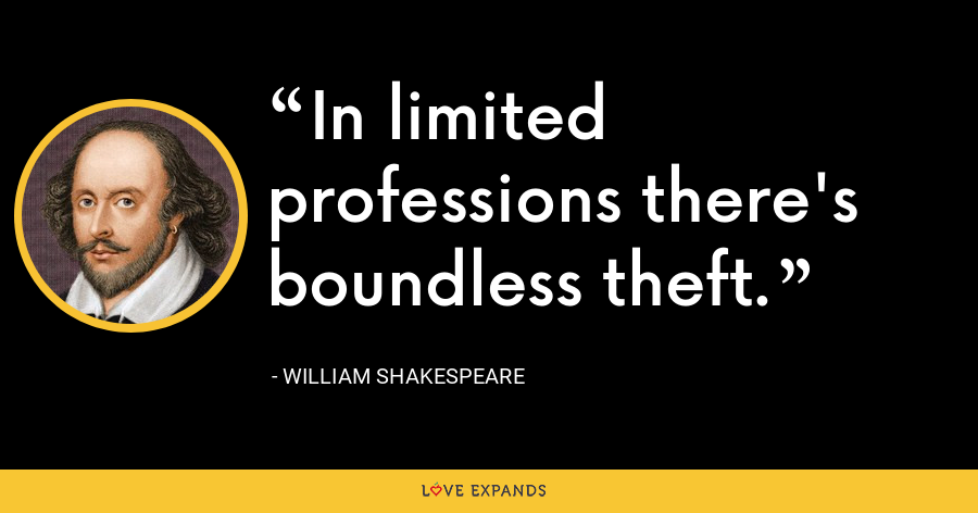 In limited professions there's boundless theft. - William Shakespeare