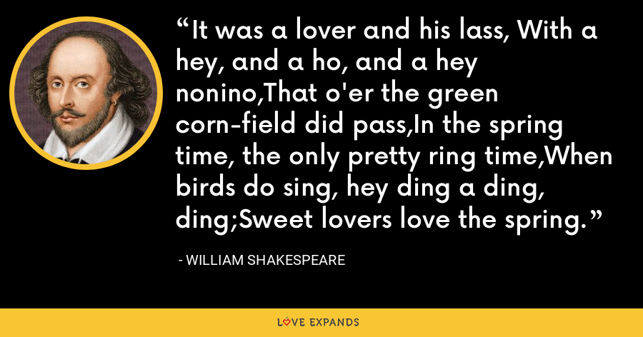 It was a lover and his lass, With a hey, and a ho, and a hey nonino,That o'er the green corn-field did pass,In the spring time, the only pretty ring time,When birds do sing, hey ding a ding, ding;Sweet lovers love the spring. - William Shakespeare