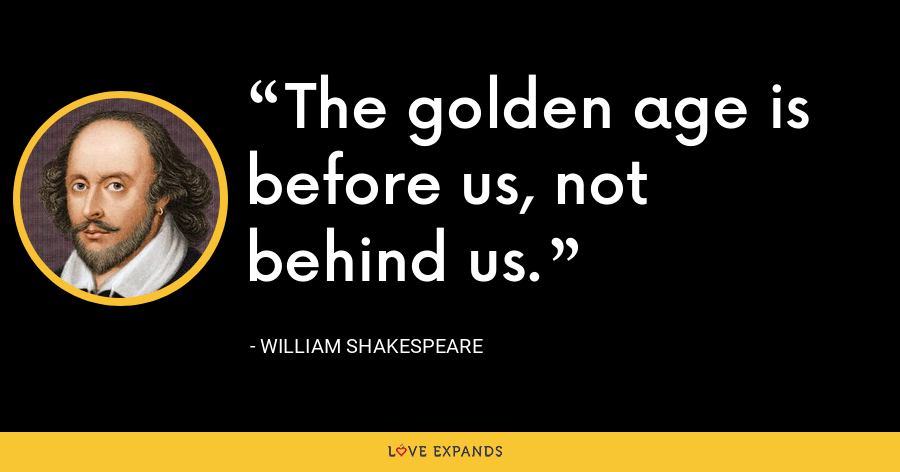 The golden age is before us, not behind us. - William Shakespeare