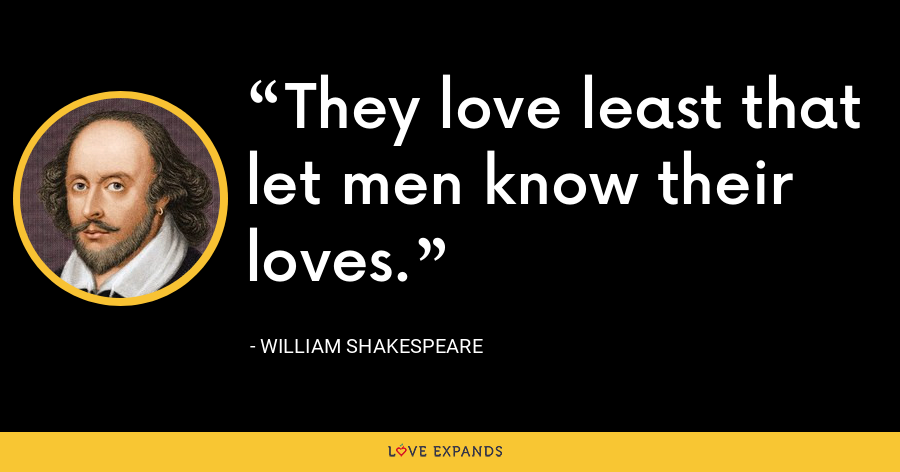 They love least that let men know their loves. - William Shakespeare