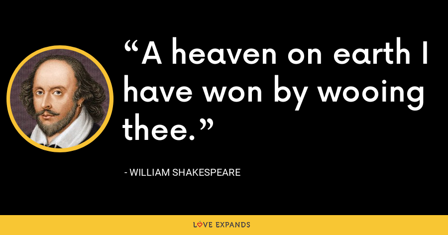 A heaven on earth I have won by wooing thee. - William Shakespeare
