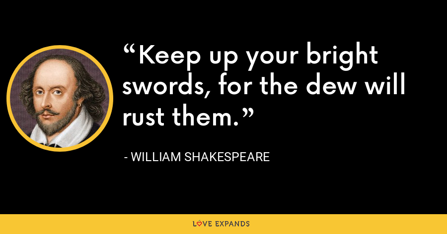 Keep up your bright swords, for the dew will rust them. - William Shakespeare