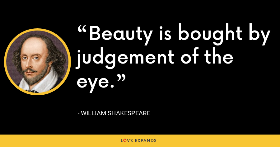 Beauty is bought by judgement of the eye. - William Shakespeare