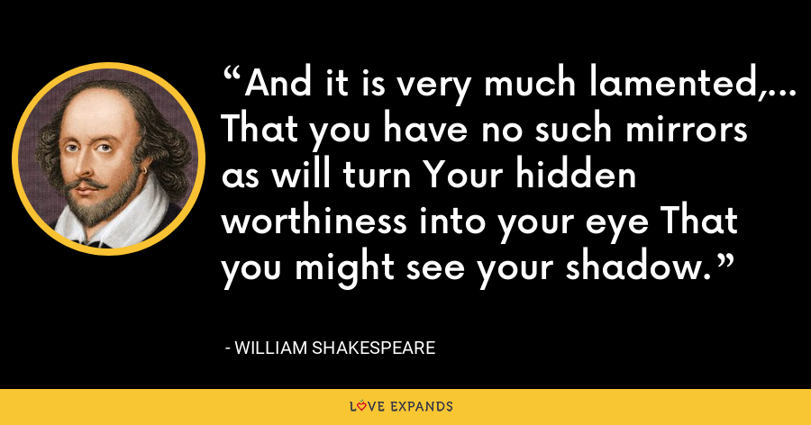 And it is very much lamented,... That you have no such mirrors as will turn Your hidden worthiness into your eye That you might see your shadow. - William Shakespeare