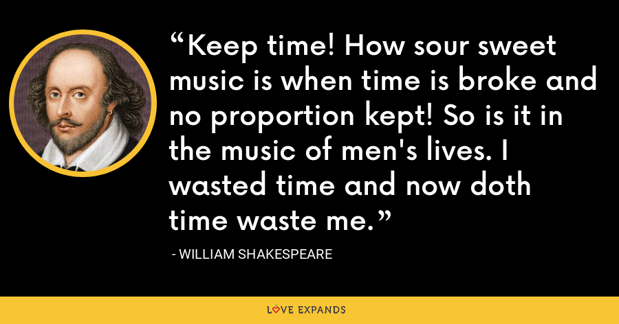 Keep time! How sour sweet music is when time is broke and no proportion kept! So is it in the music of men's lives. I wasted time and now doth time waste me. - William Shakespeare