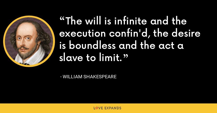 The will is infinite and the execution confin'd, the desire is boundless and the act a slave to limit. - William Shakespeare