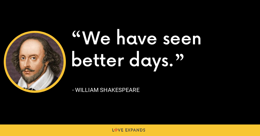 We have seen better days. - William Shakespeare