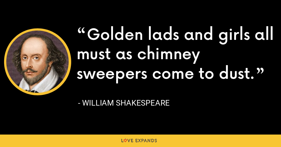 Golden lads and girls all must as chimney sweepers come to dust. - William Shakespeare