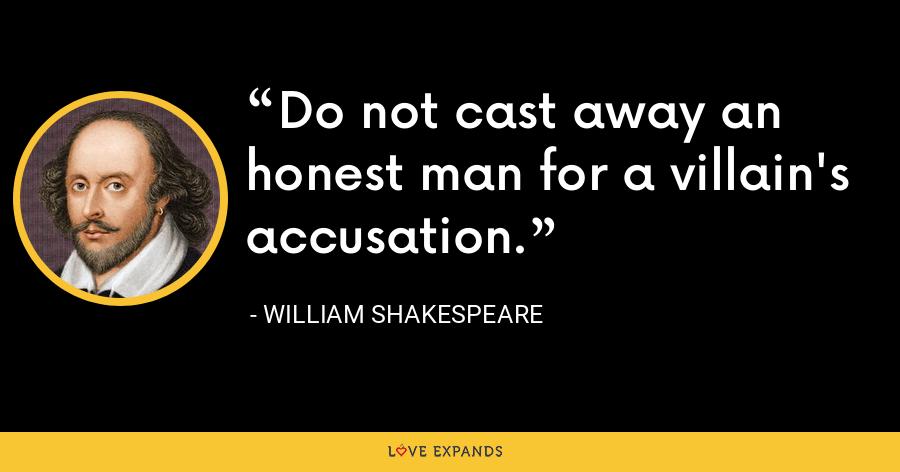 Do not cast away an honest man for a villain's accusation. - William Shakespeare