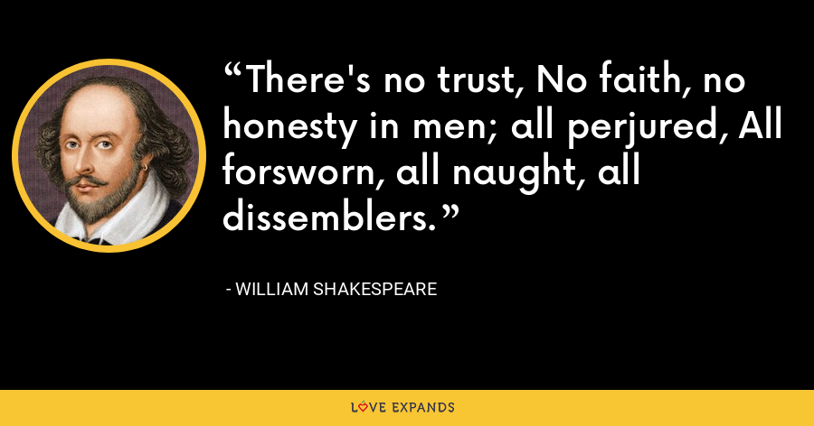 There's no trust, No faith, no honesty in men; all perjured, All forsworn, all naught, all dissemblers. - William Shakespeare