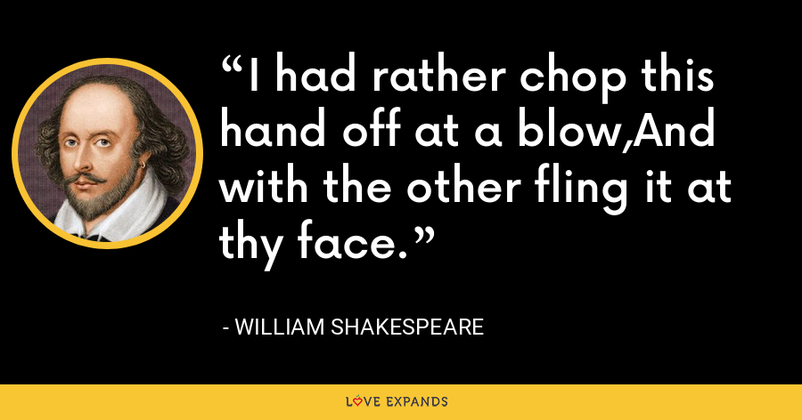 I had rather chop this hand off at a blow,And with the other fling it at thy face. - William Shakespeare