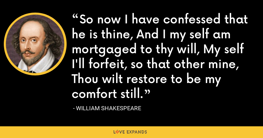 So now I have confessed that he is thine, And I my self am mortgaged to thy will, My self I'll forfeit, so that other mine, Thou wilt restore to be my comfort still. - William Shakespeare