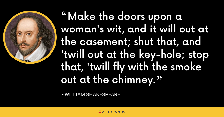 Make the doors upon a woman's wit, and it will out at the casement; shut that, and 'twill out at the key-hole; stop that, 'twill fly with the smoke out at the chimney. - William Shakespeare