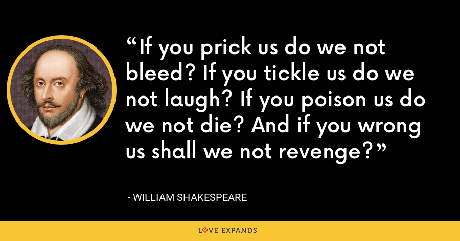 If you prick us do we not bleed? If you tickle us do we not laugh? If you poison us do we not die? And if you wrong us shall we not revenge? - William Shakespeare