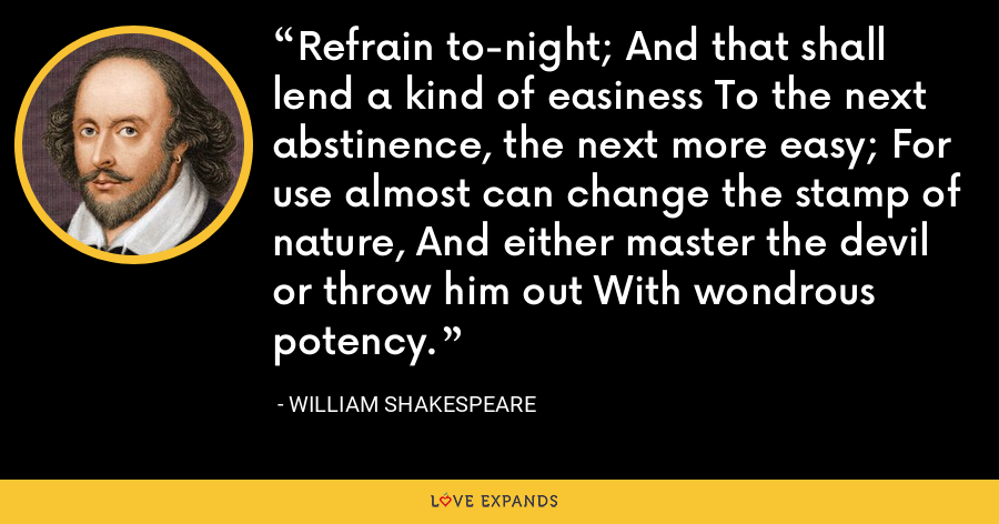 Refrain to-night; And that shall lend a kind of easiness To the next abstinence, the next more easy; For use almost can change the stamp of nature, And either master the devil or throw him out With wondrous potency. - William Shakespeare
