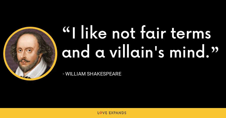 I like not fair terms and a villain's mind. - William Shakespeare