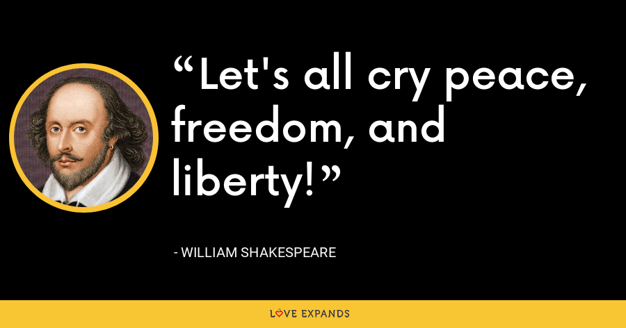 Let's all cry peace, freedom, and liberty! - William Shakespeare