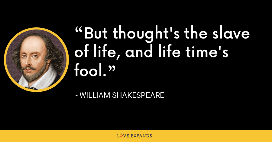 But thought's the slave of life, and life time's fool. - William Shakespeare