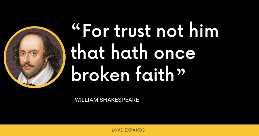 For trust not him that hath once broken faith - William Shakespeare