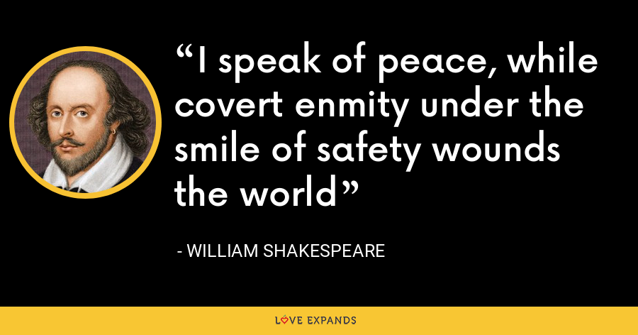 I speak of peace, while covert enmity under the smile of safety wounds the world - William Shakespeare