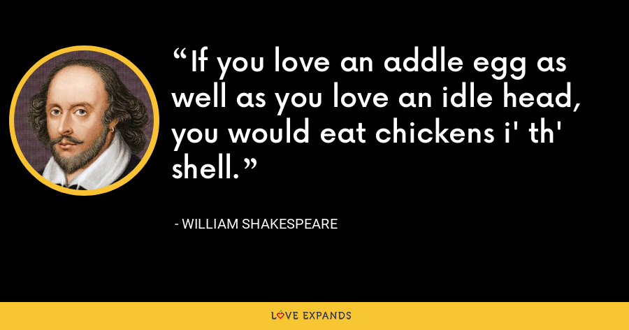 If you love an addle egg as well as you love an idle head, you would eat chickens i' th' shell. - William Shakespeare