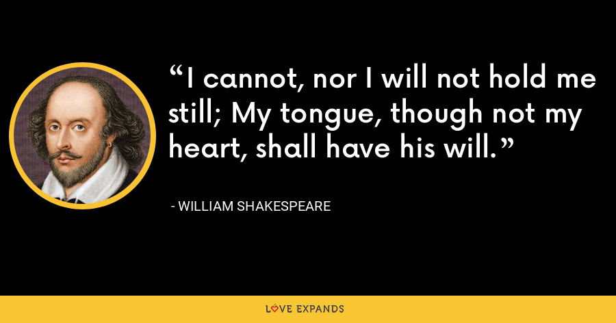 I cannot, nor I will not hold me still; My tongue, though not my heart, shall have his will. - William Shakespeare