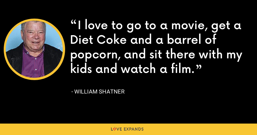 I love to go to a movie, get a Diet Coke and a barrel of popcorn, and sit there with my kids and watch a film. - William Shatner