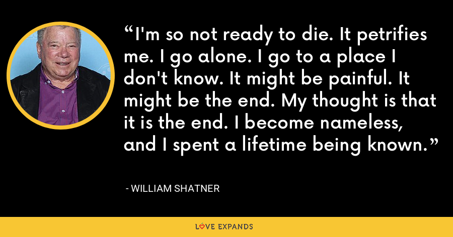 I'm so not ready to die. It petrifies me. I go alone. I go to a place I don't know. It might be painful. It might be the end. My thought is that it is the end. I become nameless, and I spent a lifetime being known. - William Shatner